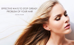 EFFECTIVE WAYS TO STOP GREASY PROBLEM OF YOUR HAIR